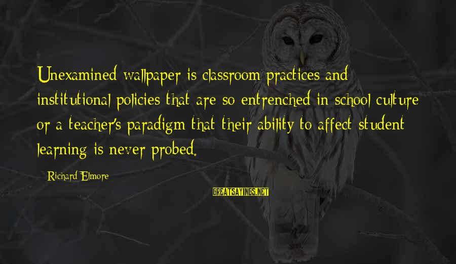 Probed Sayings By Richard Elmore: Unexamined wallpaper is classroom practices and institutional policies that are so entrenched in school culture