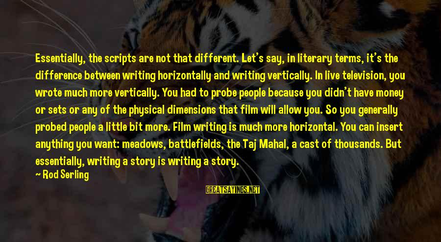Probed Sayings By Rod Serling: Essentially, the scripts are not that different. Let's say, in literary terms, it's the difference