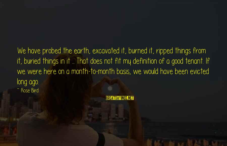 Probed Sayings By Rose Bird: We have probed the earth, excavated it, burned it, ripped things from it, buried things