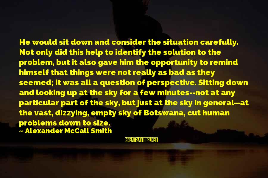 Problem And Solution Sayings By Alexander McCall Smith: He would sit down and consider the situation carefully. Not only did this help to