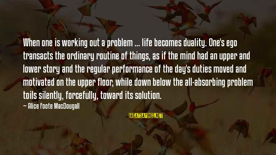 Problem And Solution Sayings By Alice Foote MacDougall: When one is working out a problem ... life becomes duality. One's ego transacts the