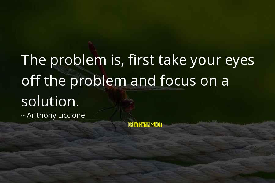Problem And Solution Sayings By Anthony Liccione: The problem is, first take your eyes off the problem and focus on a solution.