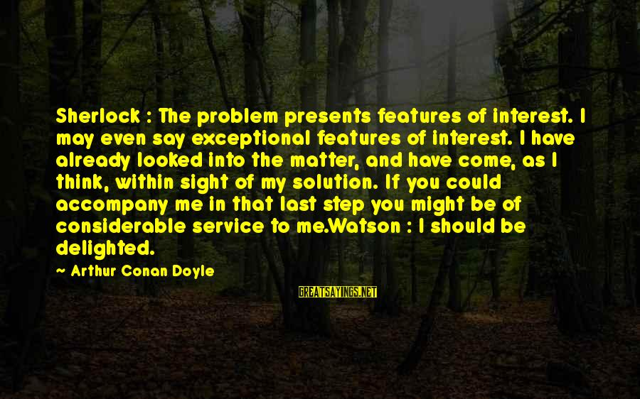 Problem And Solution Sayings By Arthur Conan Doyle: Sherlock : The problem presents features of interest. I may even say exceptional features of