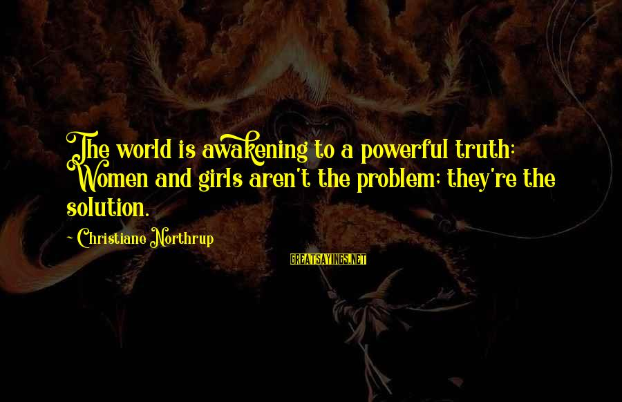 Problem And Solution Sayings By Christiane Northrup: The world is awakening to a powerful truth: Women and girls aren't the problem; they're