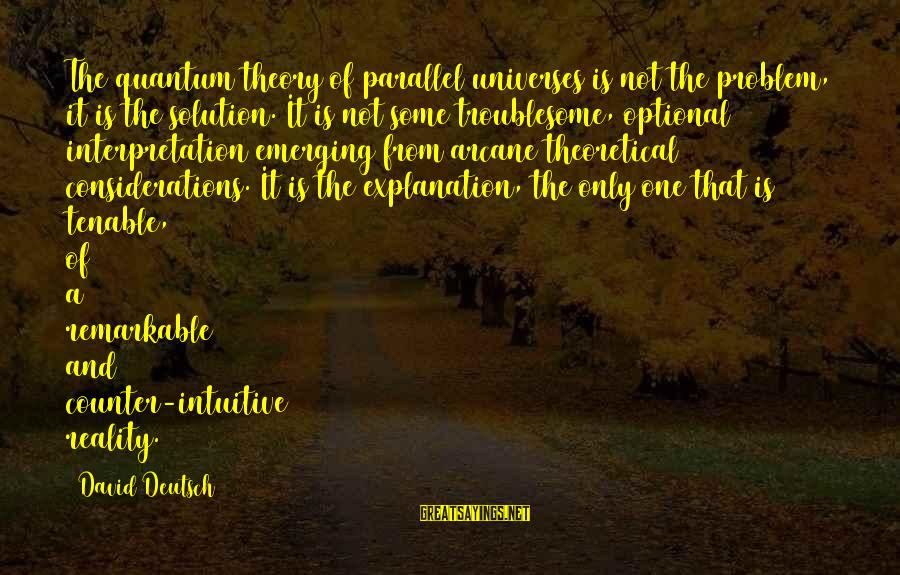 Problem And Solution Sayings By David Deutsch: The quantum theory of parallel universes is not the problem, it is the solution. It