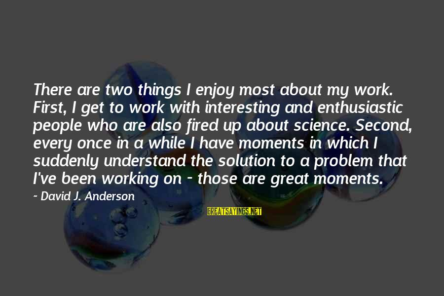 Problem And Solution Sayings By David J. Anderson: There are two things I enjoy most about my work. First, I get to work