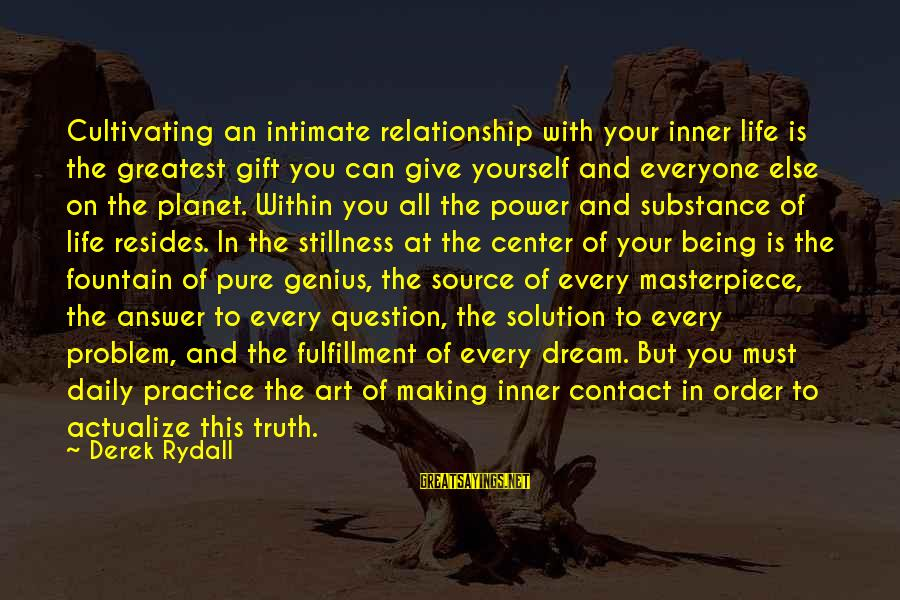 Problem And Solution Sayings By Derek Rydall: Cultivating an intimate relationship with your inner life is the greatest gift you can give