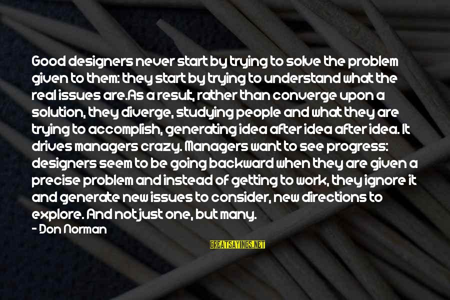 Problem And Solution Sayings By Don Norman: Good designers never start by trying to solve the problem given to them: they start