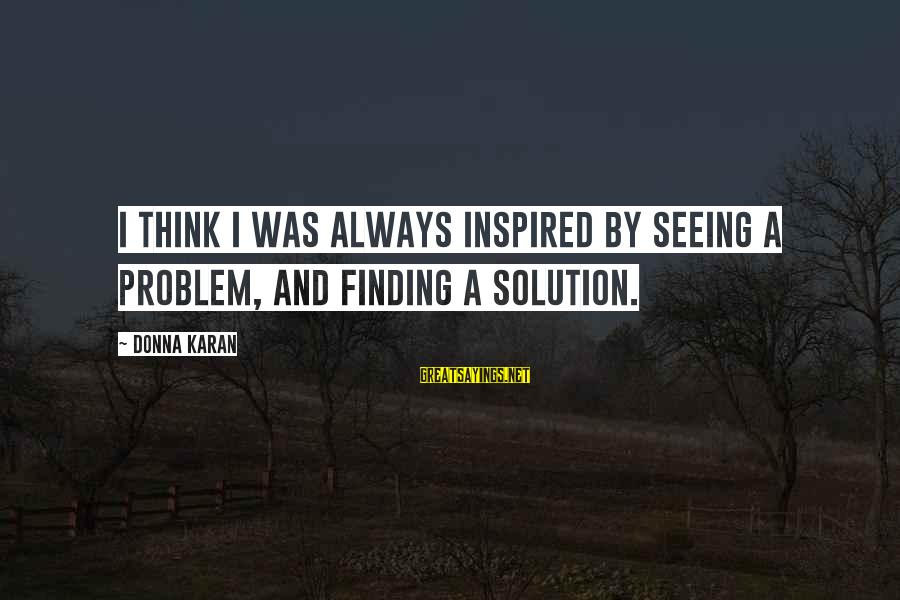 Problem And Solution Sayings By Donna Karan: I think I was always inspired by seeing a problem, and finding a solution.