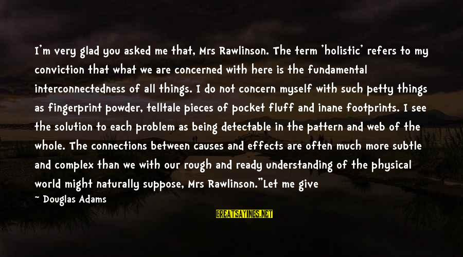 Problem And Solution Sayings By Douglas Adams: I'm very glad you asked me that, Mrs Rawlinson. The term 'holistic' refers to my