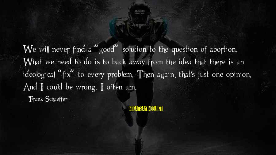 """Problem And Solution Sayings By Frank Schaeffer: We will never find a """"good"""" solution to the question of abortion. What we need"""