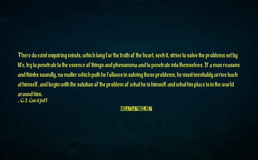 Problem And Solution Sayings By G.I. Gurdjieff: There do exist enquiring minds, which long for the truth of the heart, seek it,