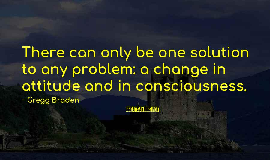 Problem And Solution Sayings By Gregg Braden: There can only be one solution to any problem: a change in attitude and in
