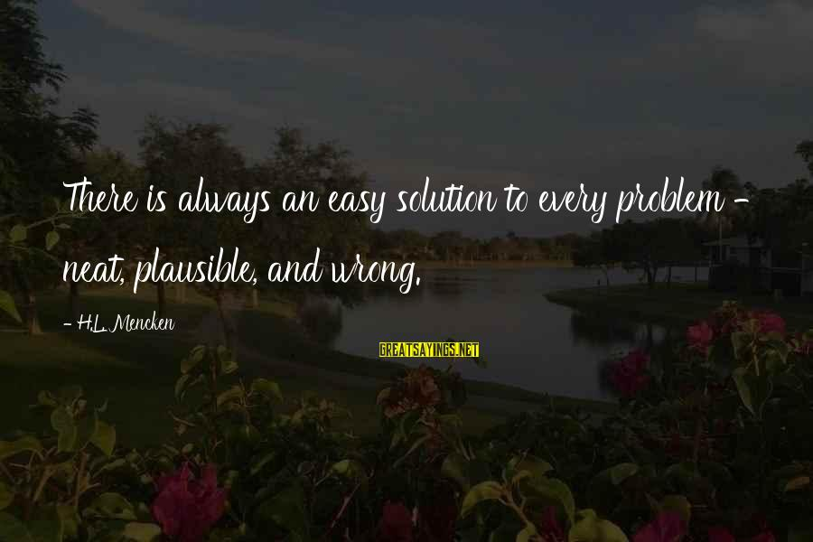Problem And Solution Sayings By H.L. Mencken: There is always an easy solution to every problem - neat, plausible, and wrong.