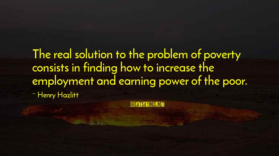 Problem And Solution Sayings By Henry Hazlitt: The real solution to the problem of poverty consists in finding how to increase the