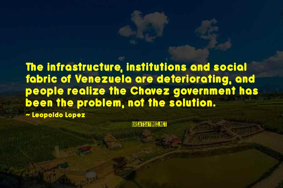 Problem And Solution Sayings By Leopoldo Lopez: The infrastructure, institutions and social fabric of Venezuela are deteriorating, and people realize the Chavez