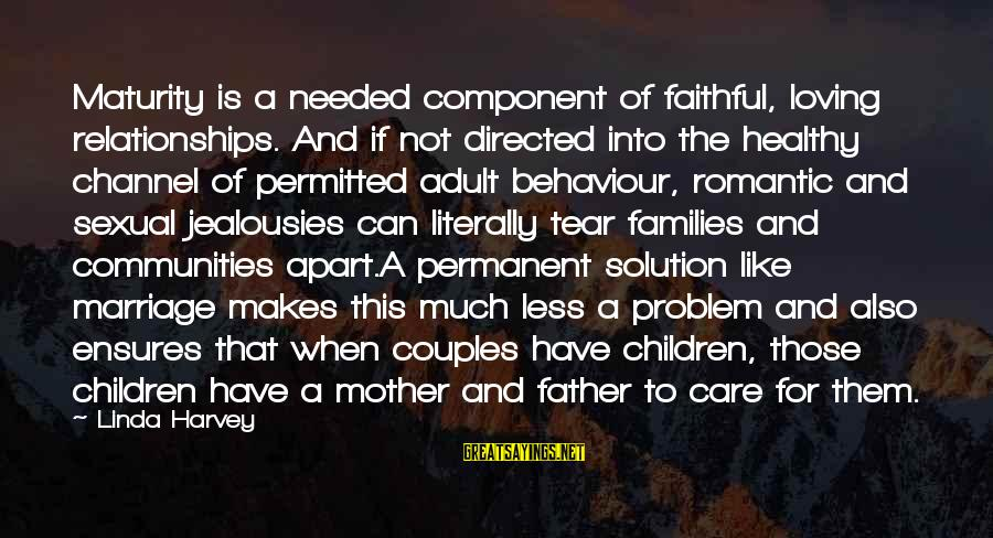 Problem And Solution Sayings By Linda Harvey: Maturity is a needed component of faithful, loving relationships. And if not directed into the