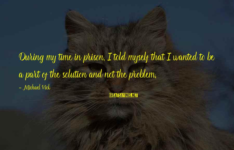 Problem And Solution Sayings By Michael Vick: During my time in prison, I told myself that I wanted to be a part