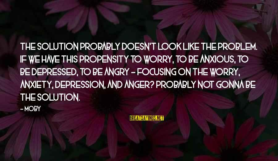 Problem And Solution Sayings By Moby: The solution probably doesn't look like the problem. If we have this propensity to worry,