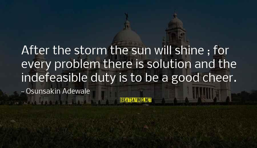 Problem And Solution Sayings By Osunsakin Adewale: After the storm the sun will shine ; for every problem there is solution and