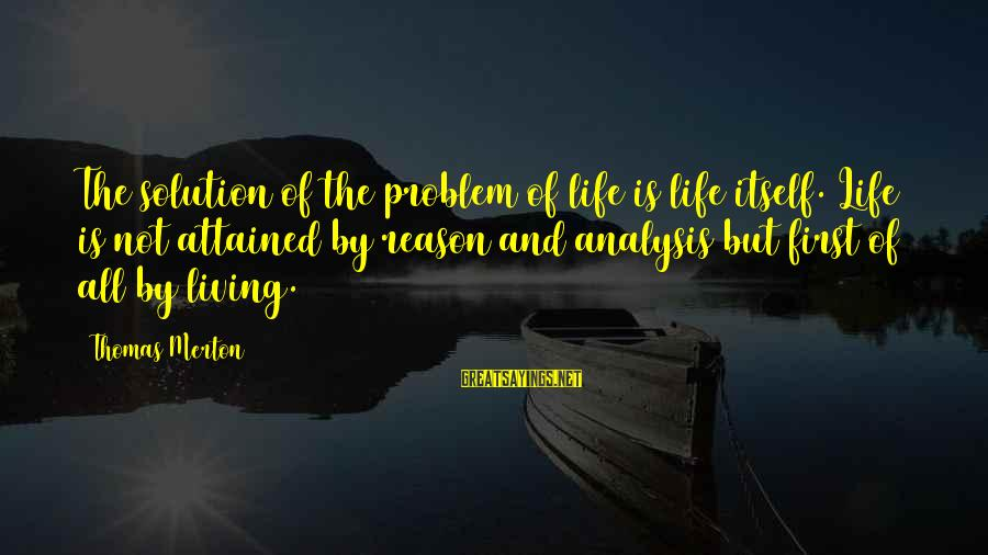Problem And Solution Sayings By Thomas Merton: The solution of the problem of life is life itself. Life is not attained by