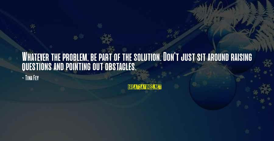 Problem And Solution Sayings By Tina Fey: Whatever the problem, be part of the solution. Don't just sit around raising questions and