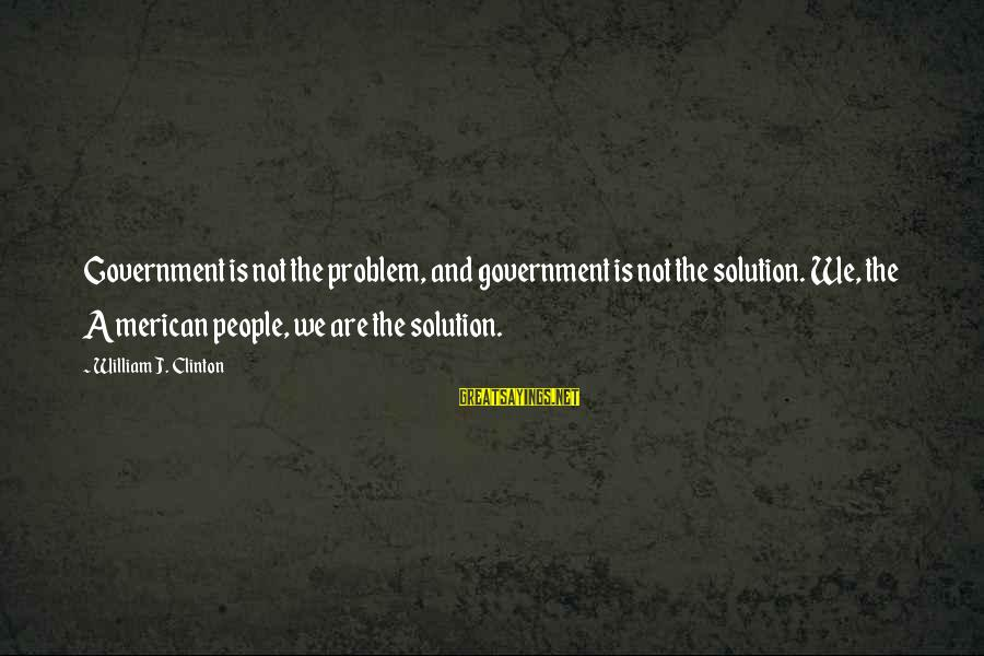 Problem And Solution Sayings By William J. Clinton: Government is not the problem, and government is not the solution. We, the American people,