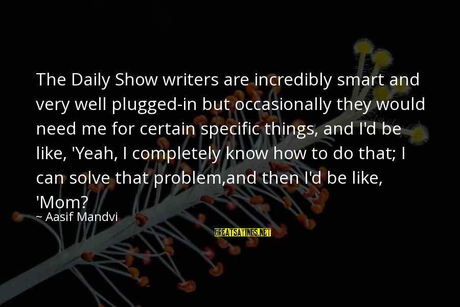 Problem Solve Sayings By Aasif Mandvi: The Daily Show writers are incredibly smart and very well plugged-in but occasionally they would