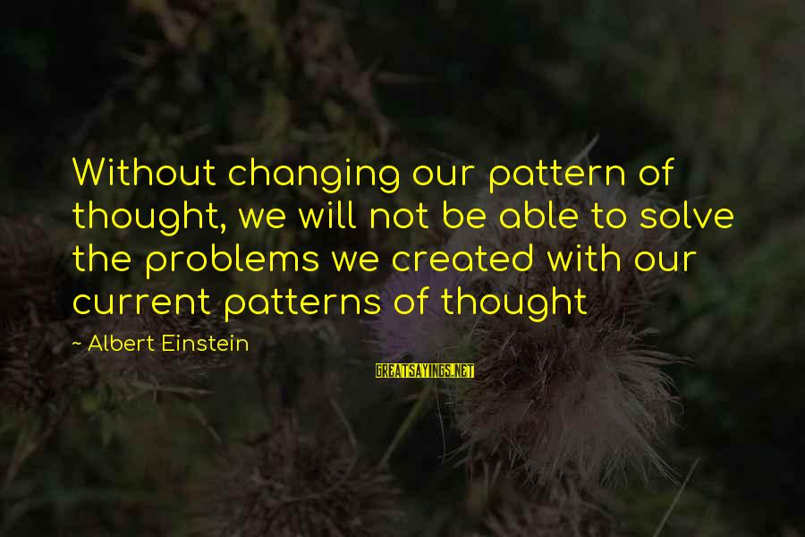 Problem Solve Sayings By Albert Einstein: Without changing our pattern of thought, we will not be able to solve the problems