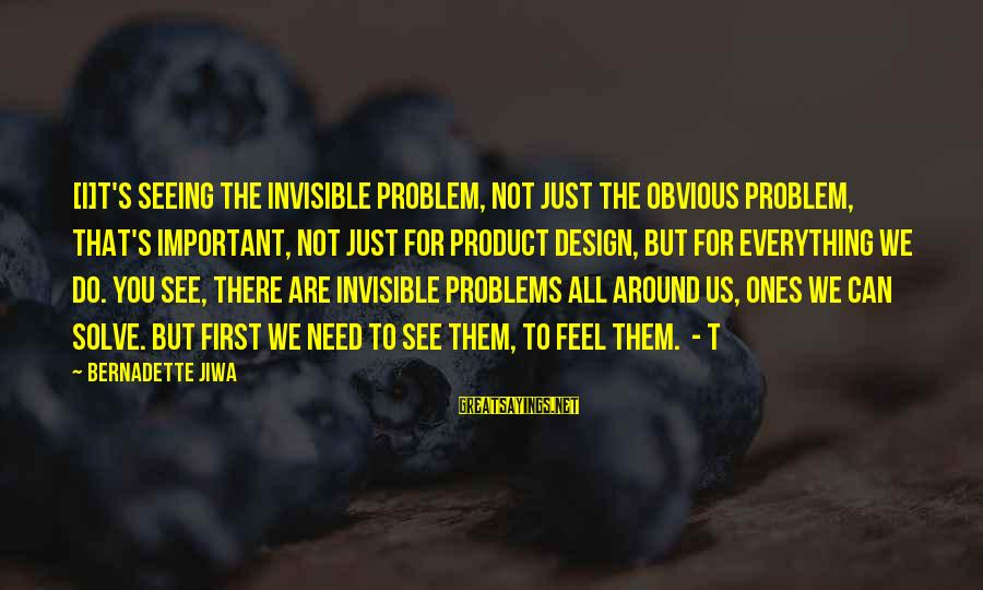 Problem Solve Sayings By Bernadette Jiwa: [I]t's seeing the invisible problem, not just the obvious problem, that's important, not just for