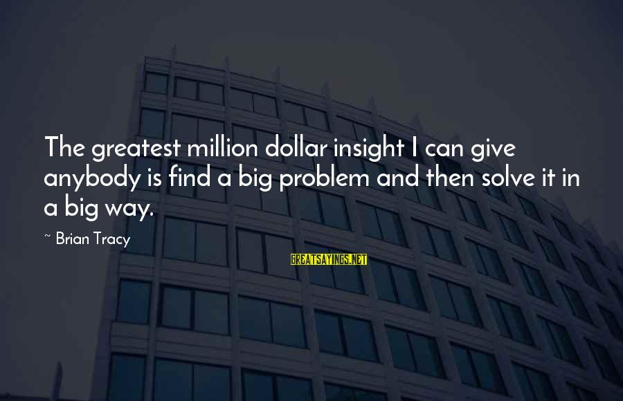 Problem Solve Sayings By Brian Tracy: The greatest million dollar insight I can give anybody is find a big problem and