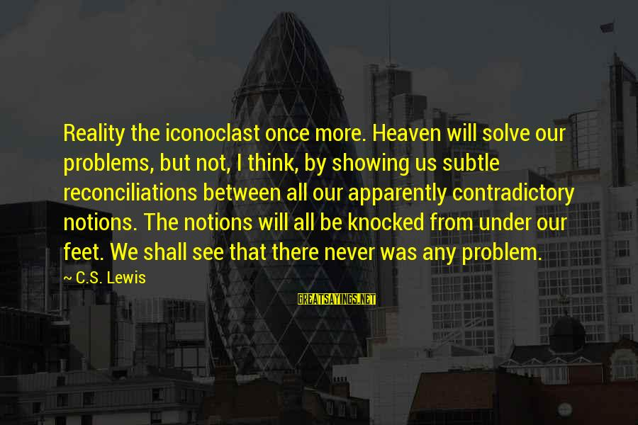 Problem Solve Sayings By C.S. Lewis: Reality the iconoclast once more. Heaven will solve our problems, but not, I think, by