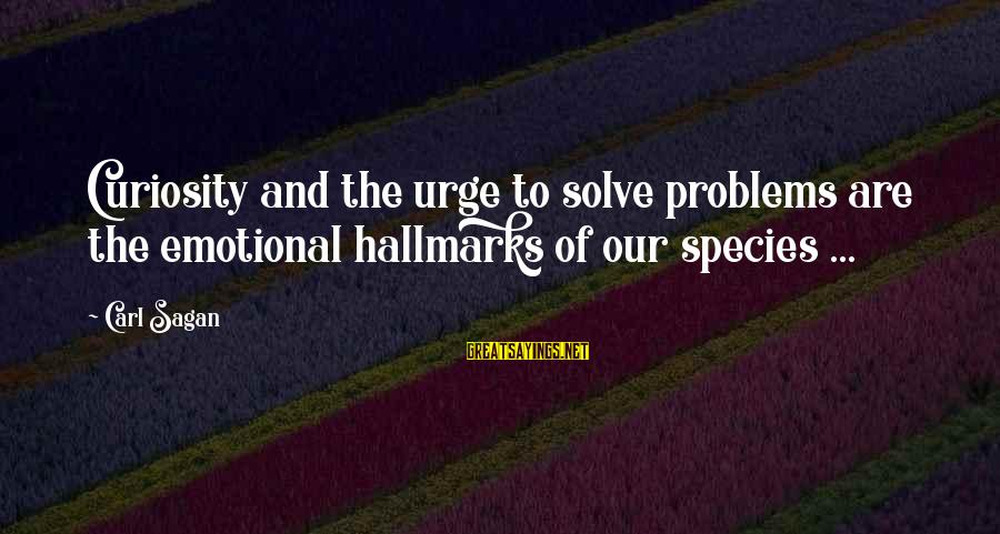 Problem Solve Sayings By Carl Sagan: Curiosity and the urge to solve problems are the emotional hallmarks of our species ...