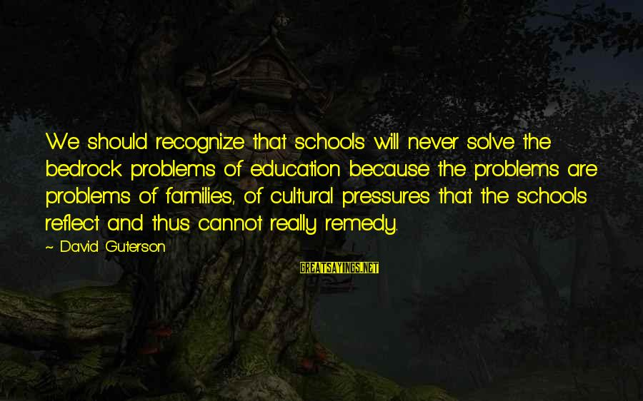 Problem Solve Sayings By David Guterson: We should recognize that schools will never solve the bedrock problems of education because the