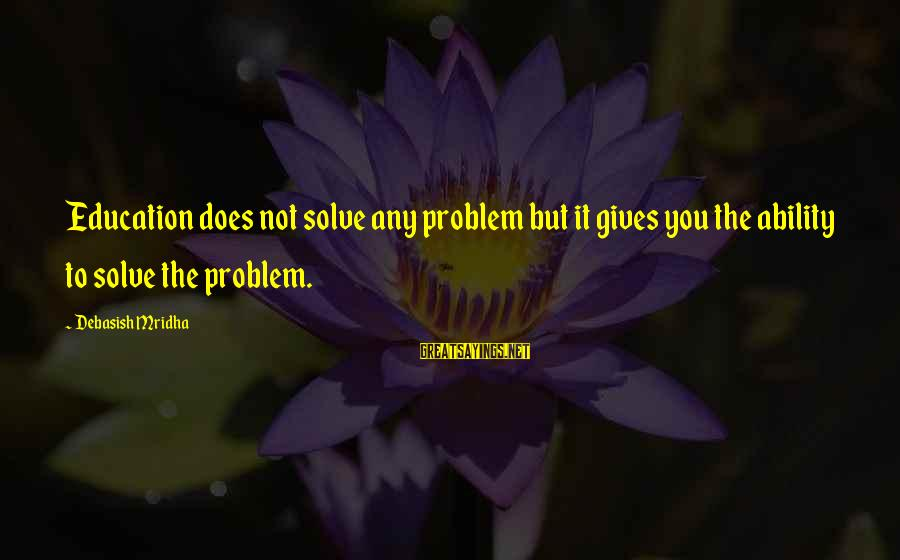 Problem Solve Sayings By Debasish Mridha: Education does not solve any problem but it gives you the ability to solve the