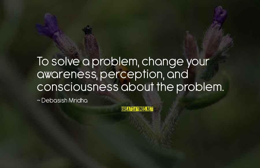 Problem Solve Sayings By Debasish Mridha: To solve a problem, change your awareness, perception, and consciousness about the problem.