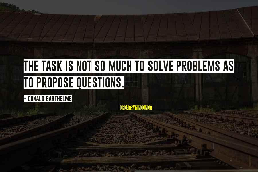 Problem Solve Sayings By Donald Barthelme: The task is not so much to solve problems as to propose questions.
