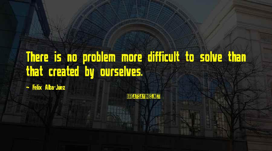 Problem Solve Sayings By Felix Alba-Juez: There is no problem more difficult to solve than that created by ourselves.