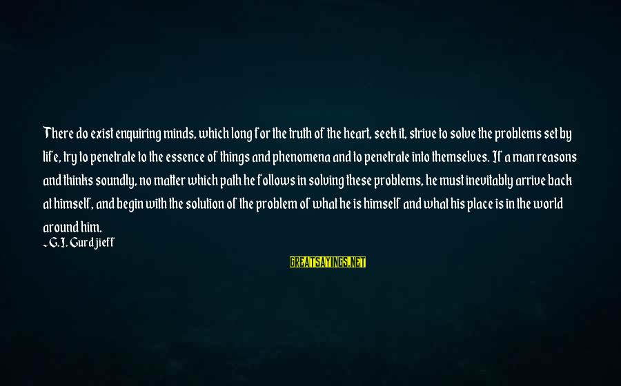 Problem Solve Sayings By G.I. Gurdjieff: There do exist enquiring minds, which long for the truth of the heart, seek it,