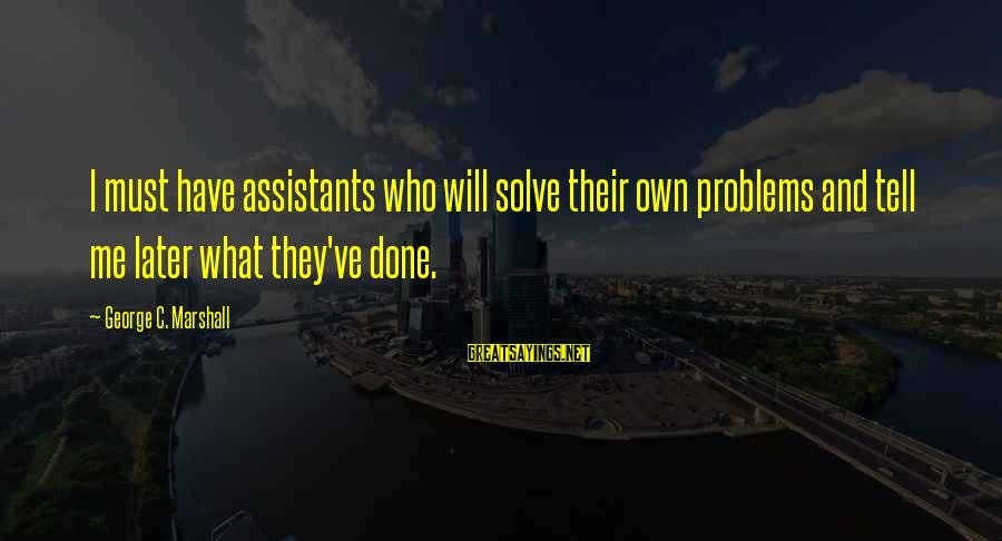Problem Solve Sayings By George C. Marshall: I must have assistants who will solve their own problems and tell me later what