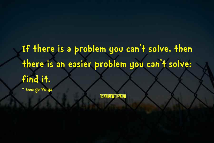 Problem Solve Sayings By George Polya: If there is a problem you can't solve, then there is an easier problem you