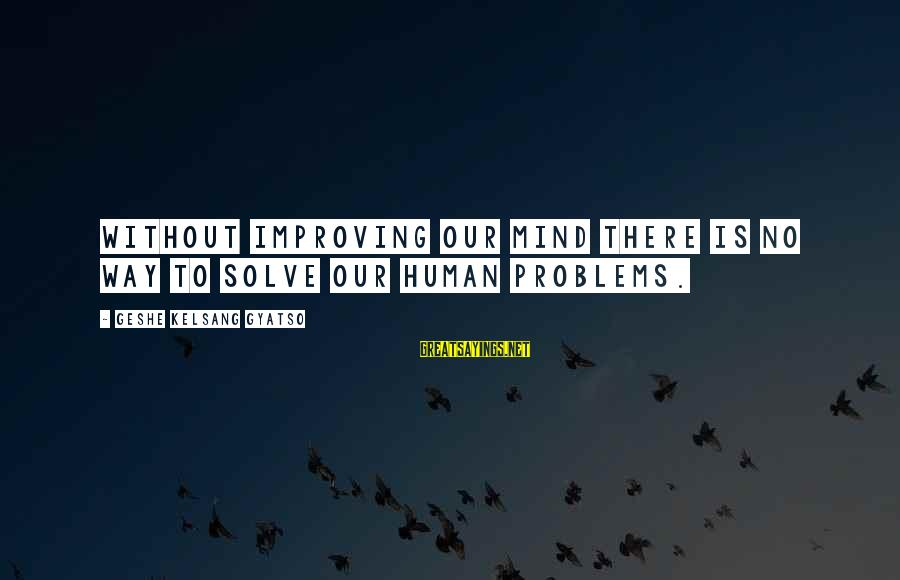 Problem Solve Sayings By Geshe Kelsang Gyatso: Without improving our mind there is no way to solve our human problems.