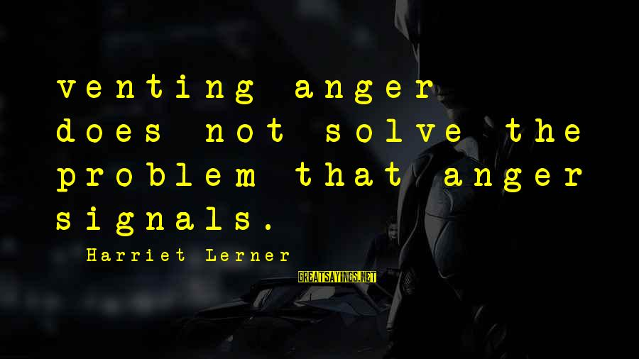 Problem Solve Sayings By Harriet Lerner: venting anger does not solve the problem that anger signals.