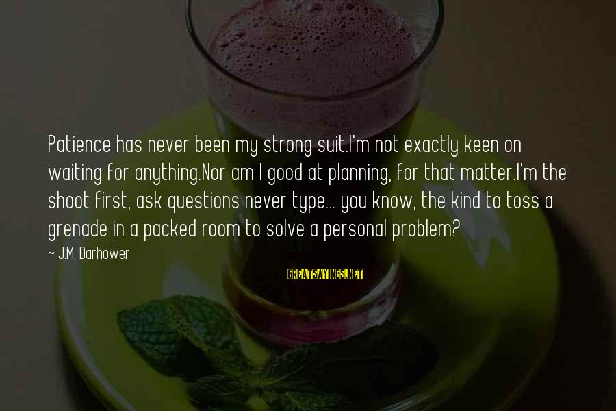 Problem Solve Sayings By J.M. Darhower: Patience has never been my strong suit.I'm not exactly keen on waiting for anything.Nor am