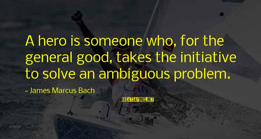 Problem Solve Sayings By James Marcus Bach: A hero is someone who, for the general good, takes the initiative to solve an