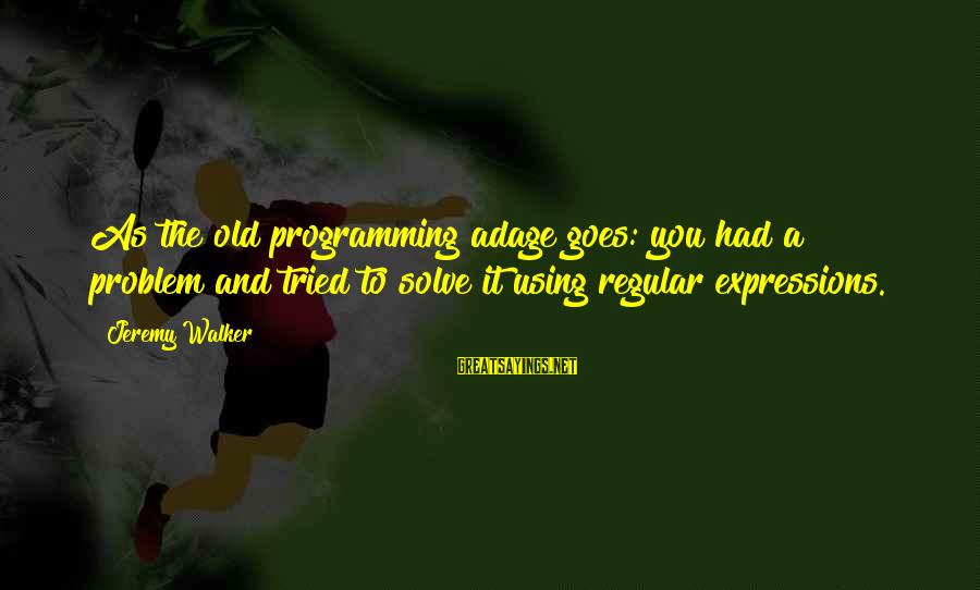 Problem Solve Sayings By Jeremy Walker: As the old programming adage goes: you had a problem and tried to solve it