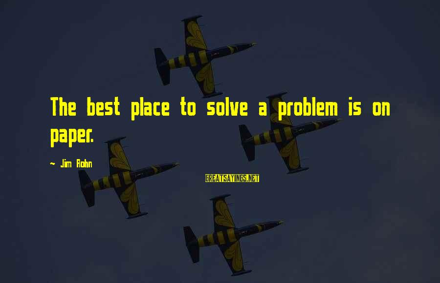 Problem Solve Sayings By Jim Rohn: The best place to solve a problem is on paper.