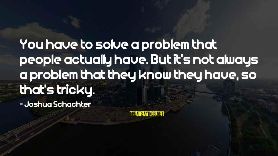 Problem Solve Sayings By Joshua Schachter: You have to solve a problem that people actually have. But it's not always a