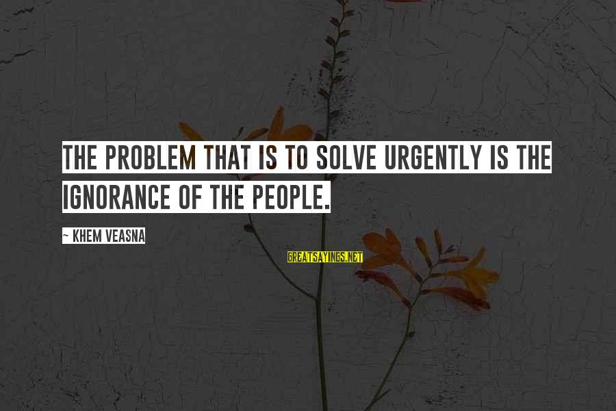 Problem Solve Sayings By Khem Veasna: The problem that is to solve urgently is the ignorance of the people.