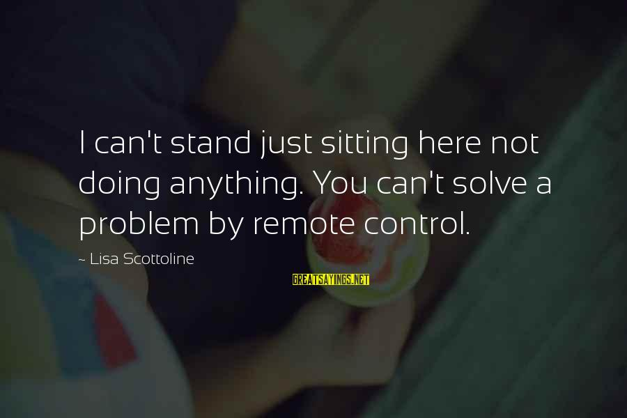 Problem Solve Sayings By Lisa Scottoline: I can't stand just sitting here not doing anything. You can't solve a problem by